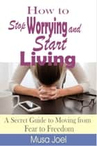 How to Stop Worrying and Start Living: A Secret Guide to Moving from Fear to Freedom ebook by Musa Joel