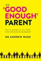 The 'Good Enough' Parent ebook by Dr Andrew Wake