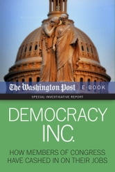 Democracy Inc. - How Members Of Congress Have Cashed In On Their Jobs ebook by The Washington Post,David S. Fallis,Scott Higham,Dan Keating Kimberly Kindy