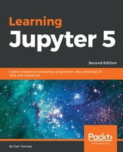Learning Jupyter 5 - Explore interactive computing using Python, Java, JavaScript, R, Julia, and JupyterLab, 2nd Edition ebook by Dan Toomey