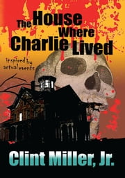 The House Where Charlie Lived ebook by Clint Miller Jr.