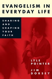 Evangelism in Everyday Life - Sharing and Shaping Your Faith ebook by Lyle Pointer,Jim Dorsey