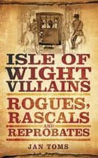 Isle of Wight Villains - Rogues, Rascals and Reprobates ebook by Jan Toms