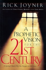 A Prophetic Vision for the 21st Century - A Spiritual Map to Help You Navigate into the Future ebook by Rick Joyner