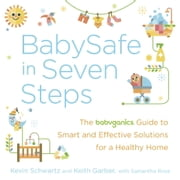 BabySafe in Seven Steps - The BabyGanics Guide to Smart and Effective Solutions for a Healthy Home ebook by Kevin Schwartz,Keith Garber,Samantha Rose
