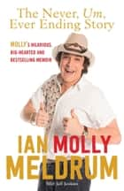 The Never, Um, Ever Ending Story - Life, Countdown and everything in between ebook by Molly Meldrum