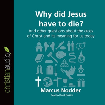 Why Did Jesus Have to Die? - And other questions about the cross of Christ and its meaning for us today audiobook by Marcus Nodder