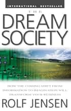 The Dream Society: How the Coming Shift from Information to Imagination Will Transform Your Business ebook by Rolf Jensen