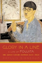 Glory in a Line - A Life of Foujita--the Artist Caught Between East and West ebook by Phyllis Birnbaum
