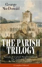 THE PARISH TRILOGY: Annals of a Quiet Neighbourhood, The Seaboard Parish & The Vicar's Daughter (Complete Edition) ebook by George MacDonald