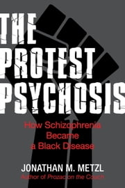 The Protest Psychosis - How Schizophrenia Became a Black Disease ebook by Jonathan Metzl
