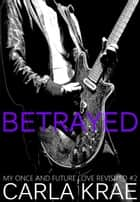 Betrayed (My Once and Future Love Revisited, #2) ebook by Carla Krae