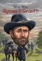 Who Was Ulysses S. Grant? ebook by Megan Stine, Mark Edward Geyer, Who HQ