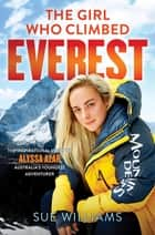 The Girl Who Climbed Everest: The inspirational story of Alyssa Azar, Australia's Youngest Adventurer eBook by Sue Williams