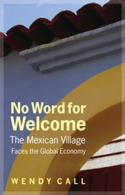 No Word for Welcome - The Mexican Village Faces the Global Economy ebook by Wendy Call