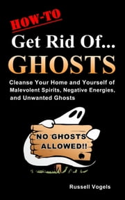 How to Get Rid of Ghosts: Quick and Easy Methods to Cleanse Your Home and Yourself of Malevolent Spirits, Negative Energies, and Unwanted Ghosts ebook by Russell Vogels