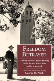 Freedom Betrayed - Herbert Hoover's Secret History of the Second World War and Its Aftermath ebook by George H. Nash