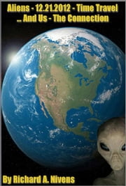 Aliens - 12-21-2012 - Time Travel ..and Us - The Connection ebook by Richard Nivens