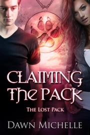 Claiming the Pack - The Lost Pack ebook by Dawn Michelle