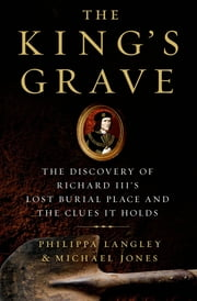 The King's Grave - The Discovery of Richard III's Lost Burial Place and the Clues It Holds ebook by Philippa Langley,Michael Jones