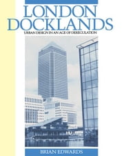 London Docklands: Urban Design in an Age of Deregulation ebook by Edwards, Brian C.