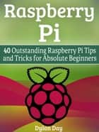 Raspberry Pi: 40 Outstanding Raspberry Pi Tips and Tricks for Absolute Beginners ebook by Dylan Day