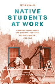 Native Students at Work - American Indian Labor and Sherman Institute's Outing Program, 1900-1945 ebook by Kevin Whalen,Matthew Sakiestewa Gilbert
