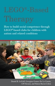 LEGO®-Based Therapy - How to build social competence through LEGO®-based Clubs for children with autism and related conditions ebook by Georgina Gomez De La Cuesta,Daniel B. LeGoff,Simon Baron-Cohen,GW Krauss
