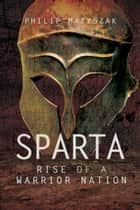 Sparta - Rise of a Warrior Nation ebook by Philip  Matyszak