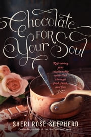 Chocolate for Your Soul - Food, Faith, and Fun to Satisfy Your Deepest Craving ebook by Sheri Rose Shepherd