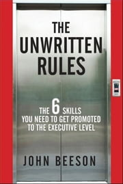 The Unwritten Rules - The Six Skills You Need to Get Promoted to the Executive Level ebook by John Beeson