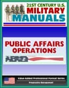 21st Century U.S. Military Manuals: Public Affairs Operations Field Manual - FM 46-1 (Value-Added Professional Format Series) ebook by Progressive Management