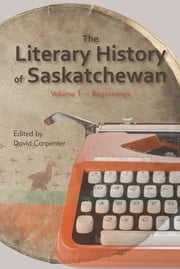 The Literary History of Saskatchewan - Volume 1 ebook by David Carpenter