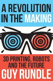 A Revolution in the Making - 3D Printing, Robots and the Future ebook by Guy Rundle