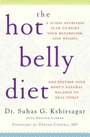 The Hot Belly Diet - A 30-Day Ayurvedic Plan to Reset Your Metabolism, Lose Weight, and Restore Your Body's Natural Balance to Heal Itself ebook by Suhas G. Kshirsagar,Kristin Loberg,Deepak Chopra, M.D.
