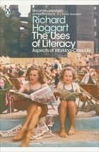 The Uses of Literacy - Aspects of Working-Class Life eBook by Richard Hoggart, Simon Hoggart, Lynsey Hanley
