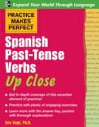 Practice Makes Perfect: Spanish Past-Tense Verbs Up Close ebook by Eric W. Vogt