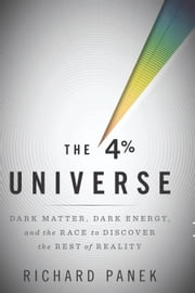 The 4 Percent Universe - Dark Matter, Dark Energy, and the Race to Discover the Rest of Reality ebook by Richard Panek
