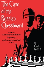 The Case of the Russian Chessboard - A Sherlock Holmes mystery only now revealed ebook by Charlie Roxburgh