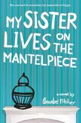 My Sister Lives on the Mantelpiece ebook by Annabel Pitcher