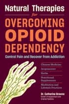 Natural Therapies for Overcoming Opioid Dependency - Control Pain and Recover from Addiction with Chinese Medicine, Acupuncture, Herbs, Nutritional Supplements & Meditation and Lifestyle Practices ebook by Catherine Browne,  DAOM
