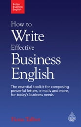 How to Write Effective Business English: The Essential Toolkit for Composing Powerful Letters, Emails and More, for Today's Business Needs - The Essential Toolkit for Composing Powerful Letters, Emails and More, for Today's Business Needs ebook by Fiona Talbot