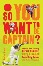 So you want to be captain? - Top Tips from Sporting Heroes ebook by Declan Gane