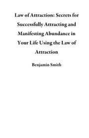 Law of Attraction: Secrets for Successfully Attracting and Manifesting Abundance in Your Life Using the Law of Attraction ebook by Benjamin Smith
