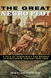 The Great Negro Plot - A Tale of Conspiracy and Murder in Eighteenth-Century New York ebook by Mat Johnson