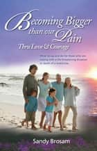 Becoming Bigger Than Our Pain: Thru Love & Courage ebook by Sandy Brosam