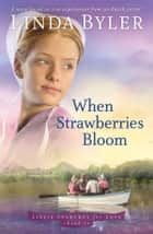 When Strawberries Bloom - An Amish Novel ebook by Linda Byler