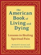 The American Book of Living and Dying - Lessons in Healing Spiritual Pain ebook by Richard F. Groves, Henriette Anne Klauser