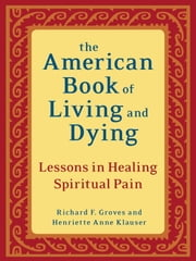 The American Book of Living and Dying - Lessons in Healing Spiritual Pain ebook by Richard F. Groves,Henriette Anne Klauser