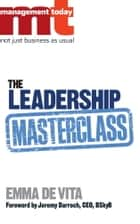 The Leadership Masterclass ebook by Emma De Vita,Management Today